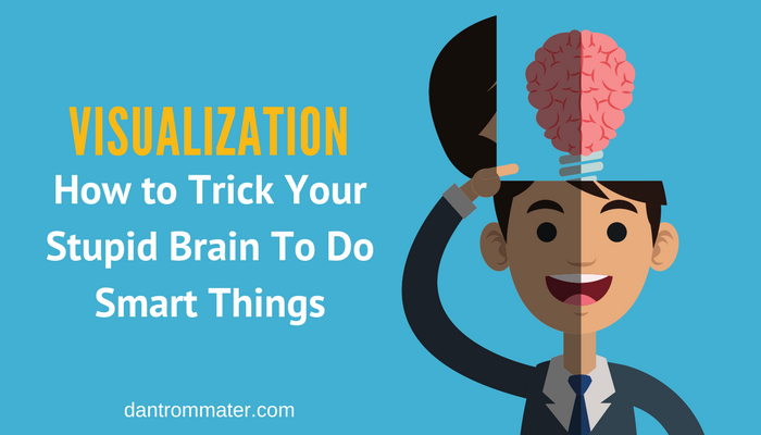 Visualization - How to Trick Your Stupid Brain To Do Smart Things