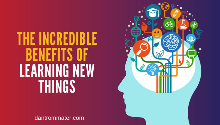 The Incredible Benefits Of Learning New Things